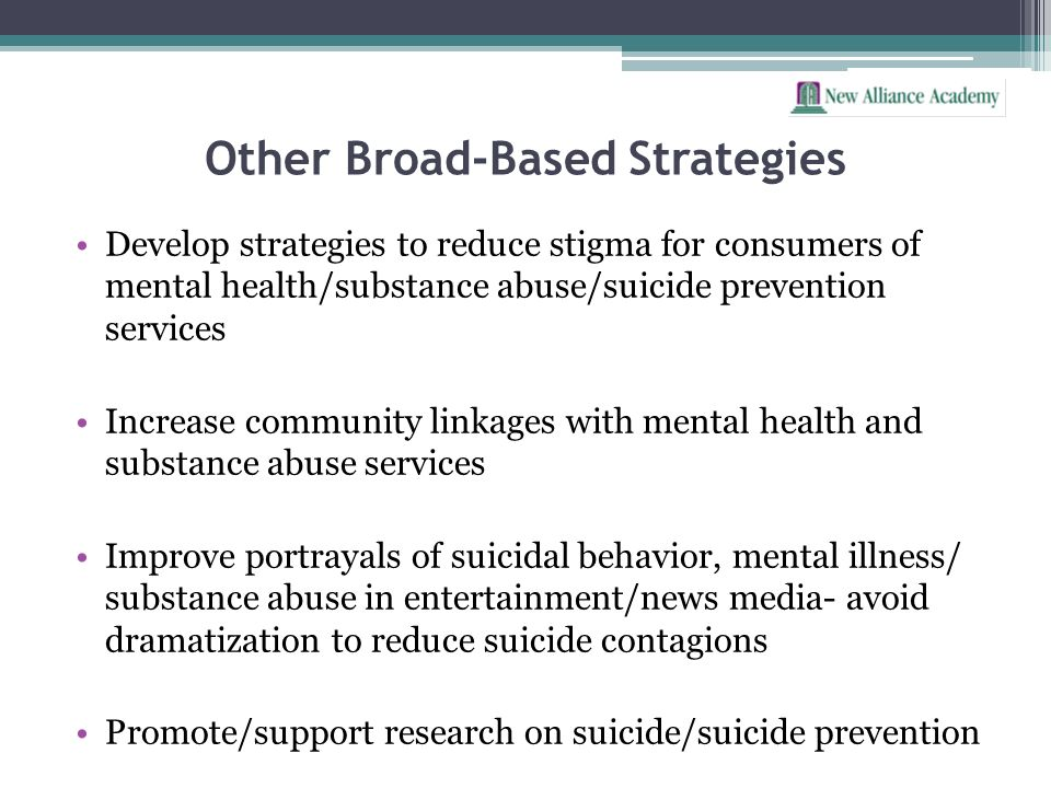 Other Broad-Based Strategies Develop strategies to reduce stigma for consumers of mental health/substance abuse/suicide prevention services Increase c