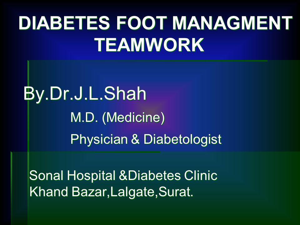 DIABETES FOOT MANAGMENT TEAMWORK By.Dr.J.L.Shah M.D. (Medicine) Physician & Diabetologist By.Dr.J.L.Shah M.D. (Medicine) Physician & Diabetologist Son
