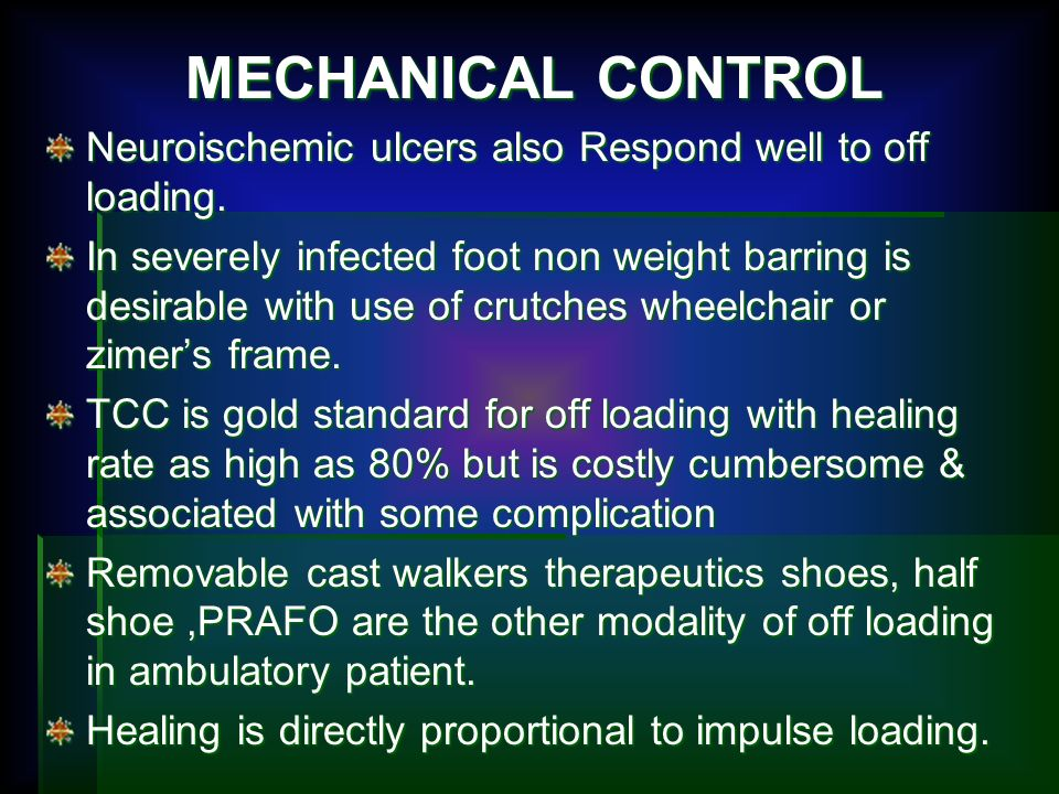 MECHANICAL CONTROL Neuroischemic ulcers also Respond well to off loading. In severely infected foot non weight barring is desirable with use of crutch