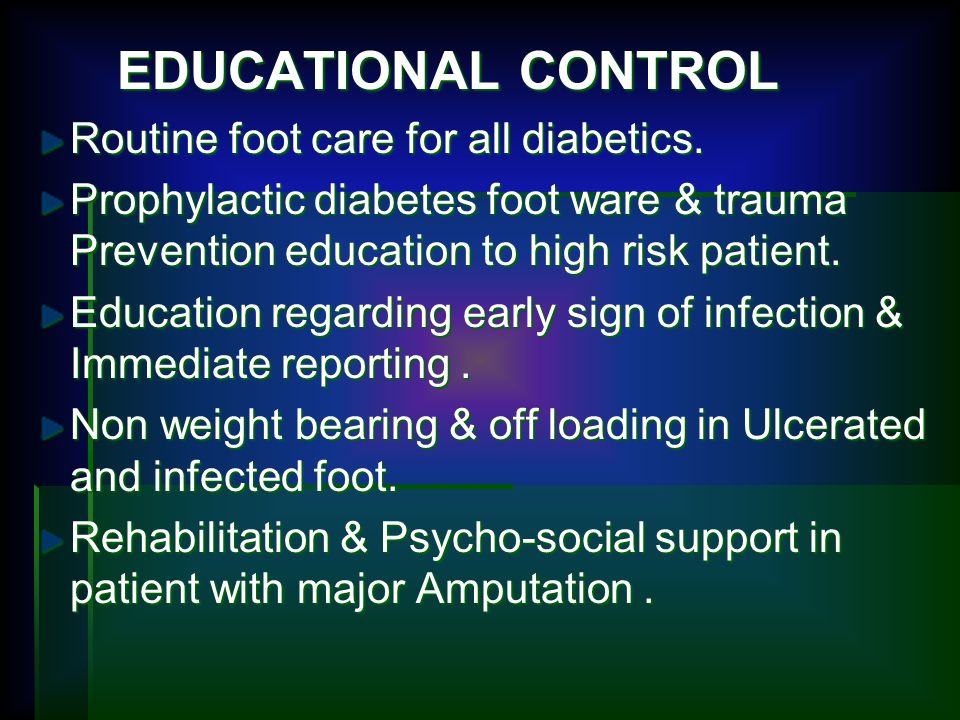 EDUCATIONAL CONTROL EDUCATIONAL CONTROL Routine foot care for all diabetics. Prophylactic diabetes foot ware & trauma Prevention education to high ris