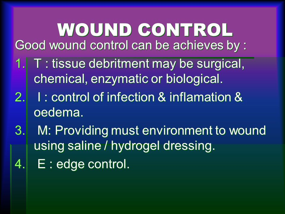 WOUND CONTROL Good wound control can be achieves by : 1.T : tissue debritment may be surgical, chemical, enzymatic or biological. 2. I : control of in