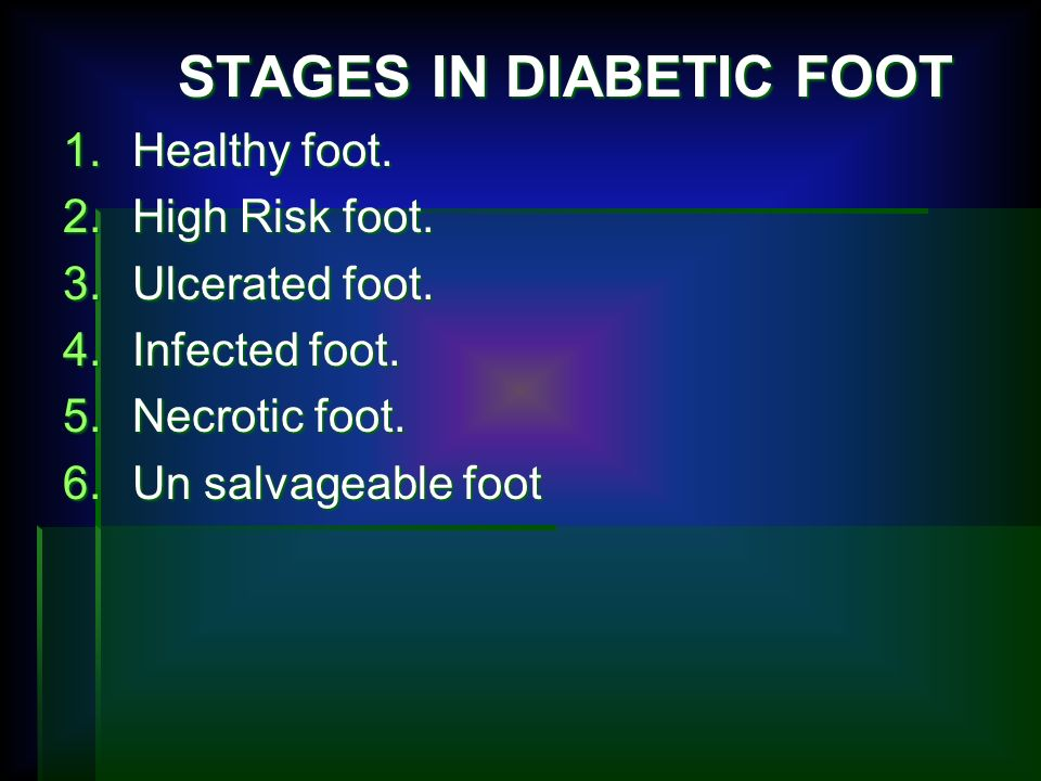 STAGES IN DIABETIC FOOT STAGES IN DIABETIC FOOT 1.Healthy foot. 2.High Risk foot. 3.Ulcerated foot. 4.Infected foot. 5.Necrotic foot. 6.Un salvageable