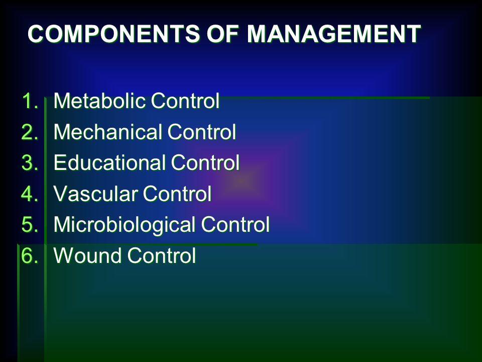 COMPONENTS OF MANAGEMENT COMPONENTS OF MANAGEMENT 1.Metabolic Control 2.Mechanical Control 3.Educational Control 4.Vascular Control 5.Microbiological