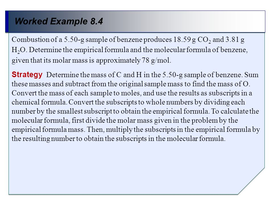 Worked Example 8.4 Strategy Determine the mass of C and H in the 5.50-g sample of benzene. Sum these masses and subtract from the original sample mass