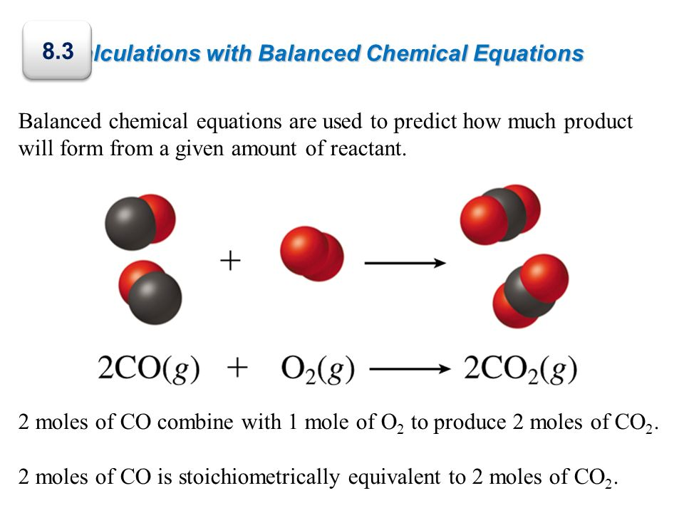 Calculations with Balanced Chemical Equations Balanced chemical equations are used to predict how much product will form from a given amount of reacta