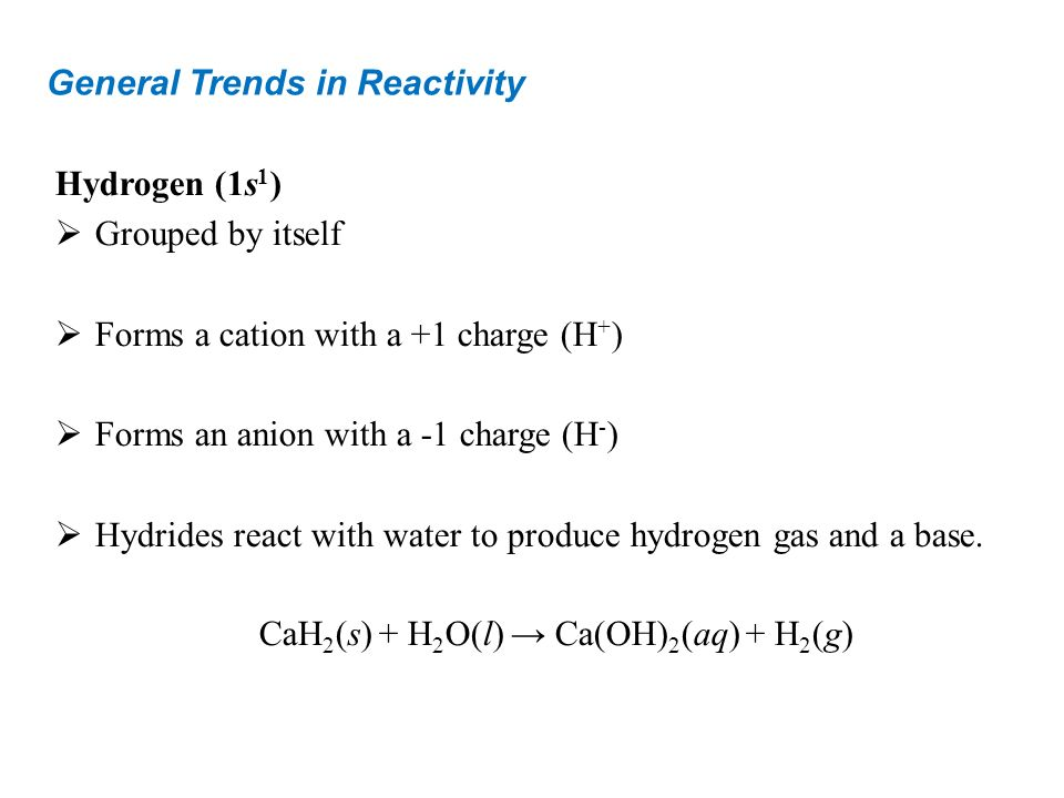 General Trends in Reactivity Hydrogen (1s 1 ) Grouped by itself Forms a cation with a +1 charge (H + ) Forms an anion with a -1 charge (H - ) Hydrides