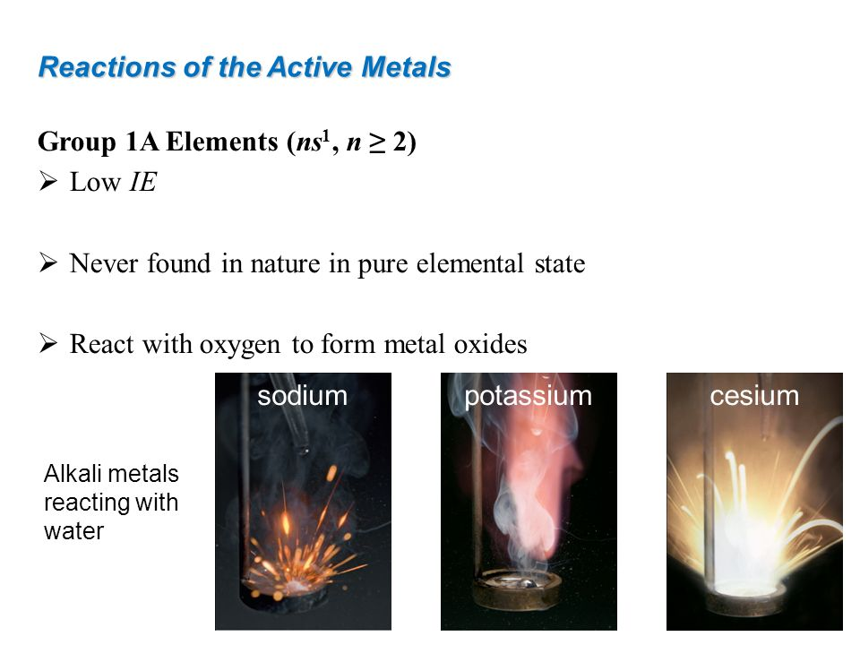Reactions of the Active Metals Group 1A Elements (ns 1, n 2) Low IE Never found in nature in pure elemental state React with oxygen to form metal oxid