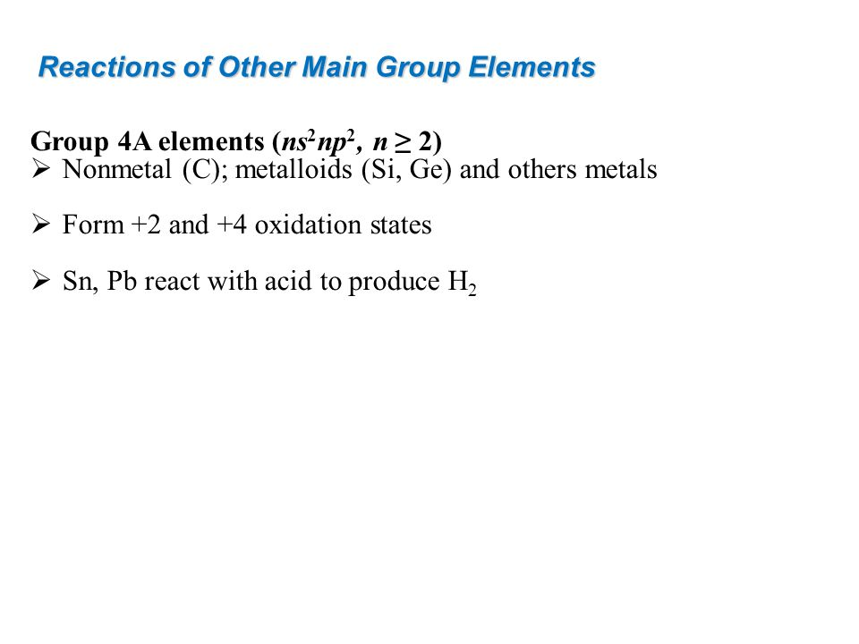 Reactions of Other Main Group Elements Group 4A elements (ns 2 np 2, n 2) Nonmetal (C); metalloids (Si, Ge) and others metals Form +2 and +4 oxidation