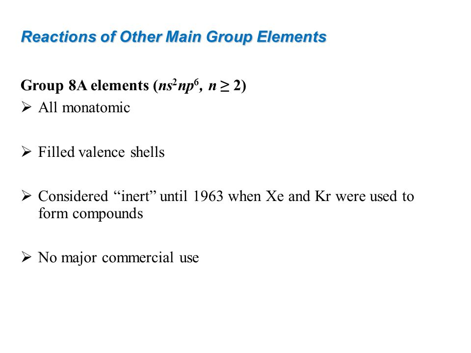 Reactions of Other Main Group Elements Group 8A elements (ns 2 np 6, n 2) All monatomic Filled valence shells Considered inert until 1963 when Xe and