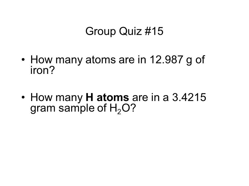 Group Quiz #15 How many atoms are in 12.987 g of iron? How many H atoms are in a 3.4215 gram sample of H 2 O?