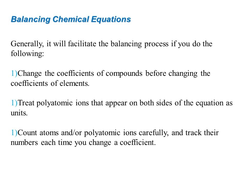 Generally, it will facilitate the balancing process if you do the following: 1)Change the coefficients of compounds before changing the coefficients o
