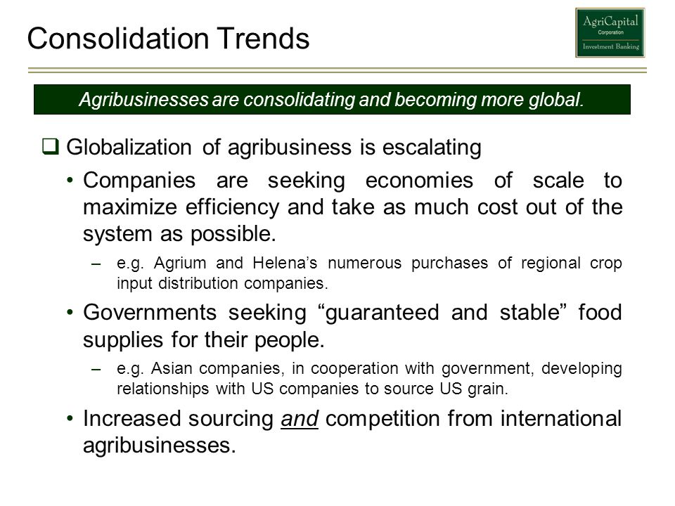 Consolidation Trends Globalization of agribusiness is escalating Companies are seeking economies of scale to maximize efficiency and take as much cost