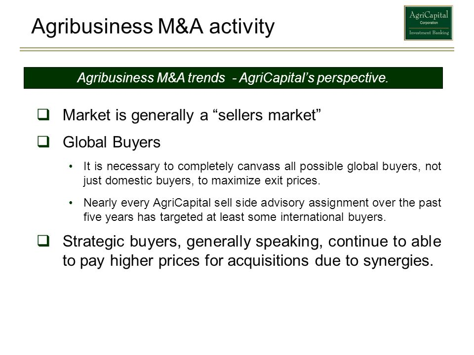 Agribusiness M&A activity Market is generally a sellers market Global Buyers It is necessary to completely canvass all possible global buyers, not jus