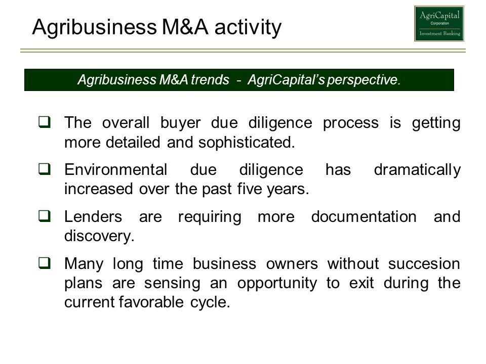 Agribusiness M&A activity The overall buyer due diligence process is getting more detailed and sophisticated. Environmental due diligence has dramatic