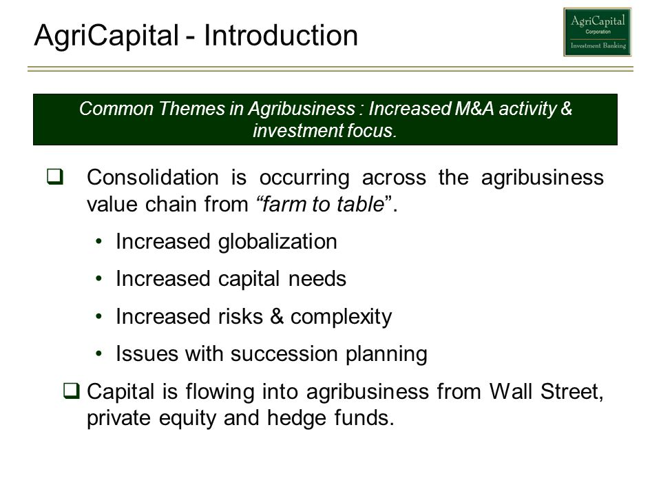 AgriCapital - Introduction Consolidation is occurring across the agribusiness value chain from farm to table. Increased globalization Increased capita