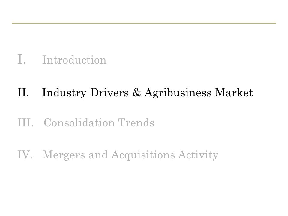 I. Introduction II. Industry Drivers & Agribusiness Market III. Consolidation Trends IV. Mergers and Acquisitions Activity