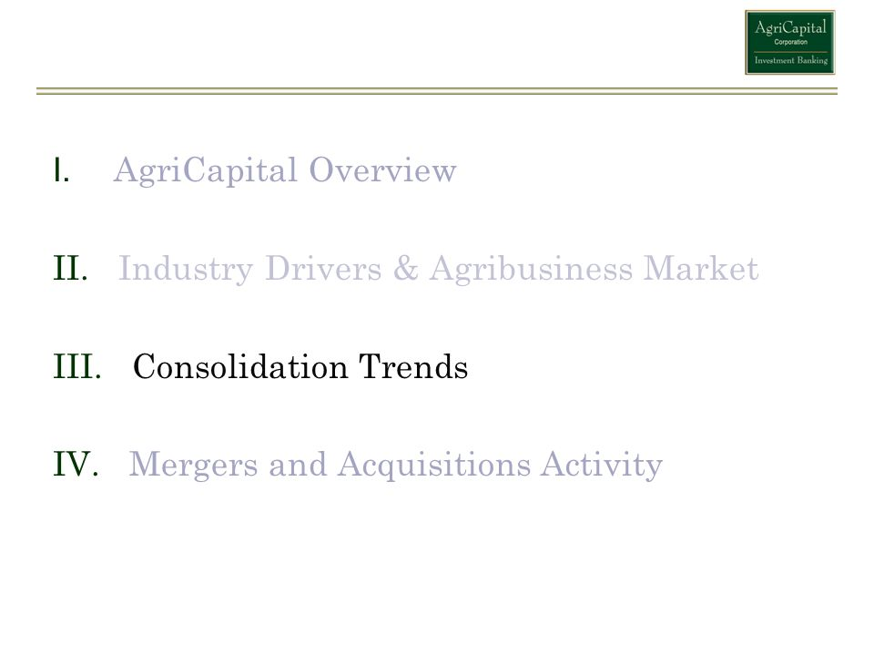 I. AgriCapital Overview II. Industry Drivers & Agribusiness Market III. Consolidation Trends IV. Mergers and Acquisitions Activity 9