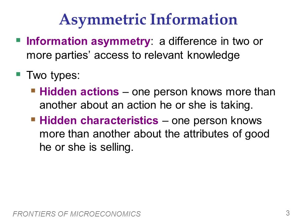 FRONTIERS OF MICROECONOMICS 2 Introduction Microeconomics continues to evolve. This chapter introduces three active areas of research: Asymmetric info