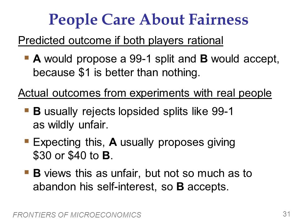 FRONTIERS OF MICROECONOMICS 30 People Care About Fairness Peoples choices are sometimes influenced more by their sense of fairness than self-interest.