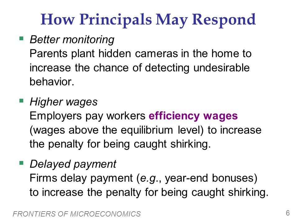FRONTIERS OF MICROECONOMICS 5 The Principal-Agent Problem Agent: a person who is performing a task on someone elses behalf (e.g., a worker) Principal: