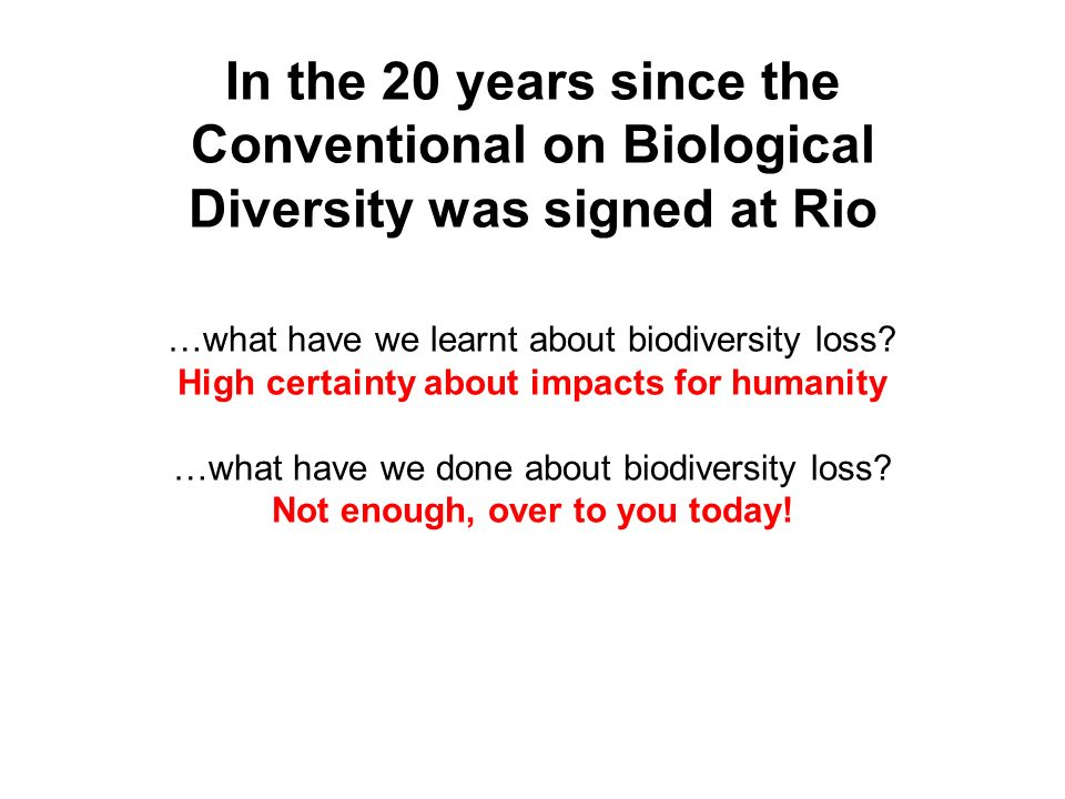 In the 20 years since the Conventional on Biological Diversity was signed at Rio …what have we learnt about biodiversity loss? High certainty about im