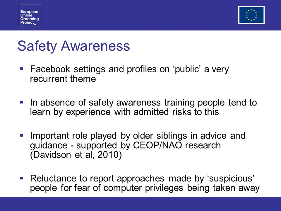 Safety Awareness Facebook settings and profiles on public a very recurrent theme In absence of safety awareness training people tend to learn by experience with admitted risks to this Important role played by older siblings in advice and guidance - supported by CEOP/NAO research (Davidson et al, 2010) Reluctance to report approaches made by suspicious people for fear of computer privileges being taken away