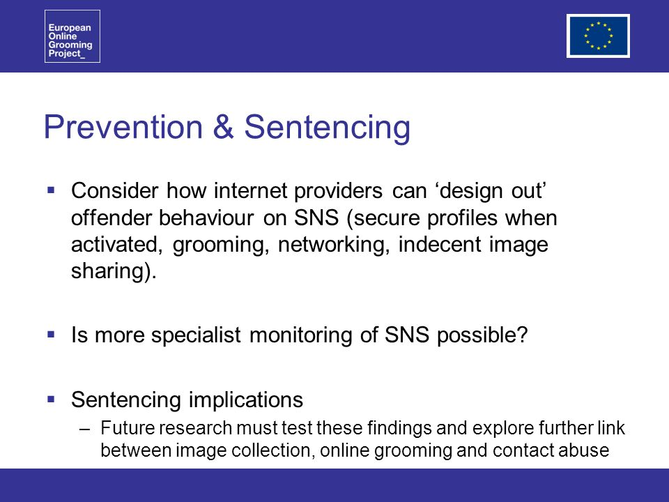 Prevention & Sentencing Consider how internet providers can design out offender behaviour on SNS (secure profiles when activated, grooming, networking, indecent image sharing).
