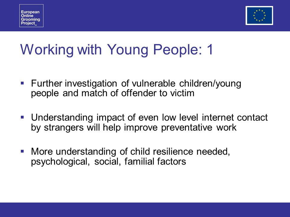Working with Young People: 1 Further investigation of vulnerable children/young people and match of offender to victim Understanding impact of even low level internet contact by strangers will help improve preventative work More understanding of child resilience needed, psychological, social, familial factors