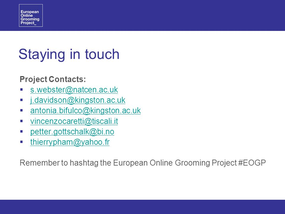 Staying in touch Project Contacts: s.webster@natcen.ac.uk j.davidson@kingston.ac.uk antonia.bifulco@kingston.ac.uk vincenzocaretti@tiscali.it petter.gottschalk@bi.no thierrypham@yahoo.fr Remember to hashtag the European Online Grooming Project #EOGP