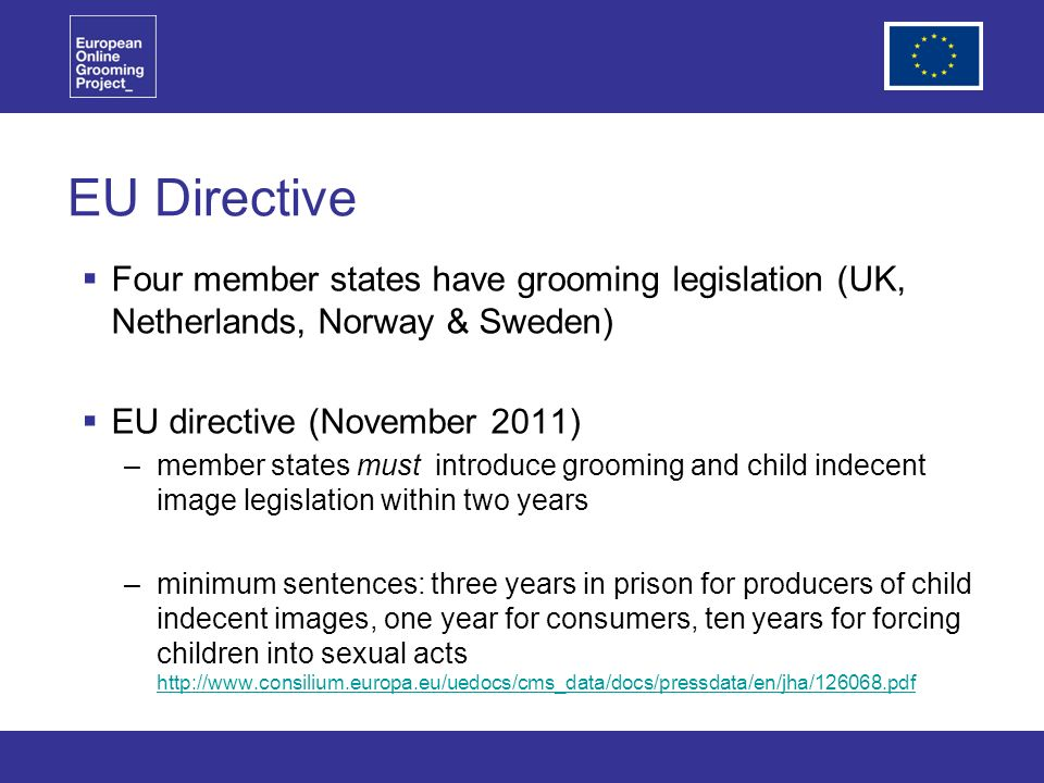 EU Directive Four member states have grooming legislation (UK, Netherlands, Norway & Sweden) EU directive (November 2011) –member states must introduce grooming and child indecent image legislation within two years –minimum sentences: three years in prison for producers of child indecent images, one year for consumers, ten years for forcing children into sexual acts http://www.consilium.europa.eu/uedocs/cms_data/docs/pressdata/en/jha/126068.pdf http://www.consilium.europa.eu/uedocs/cms_data/docs/pressdata/en/jha/126068.pdf