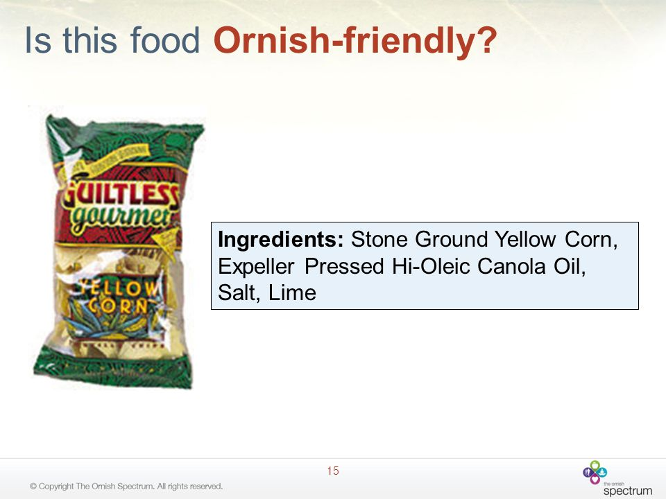 Is this food Ornish-friendly? 15 Ingredients: Stone Ground Yellow Corn, Expeller Pressed Hi-Oleic Canola Oil, Salt, Lime