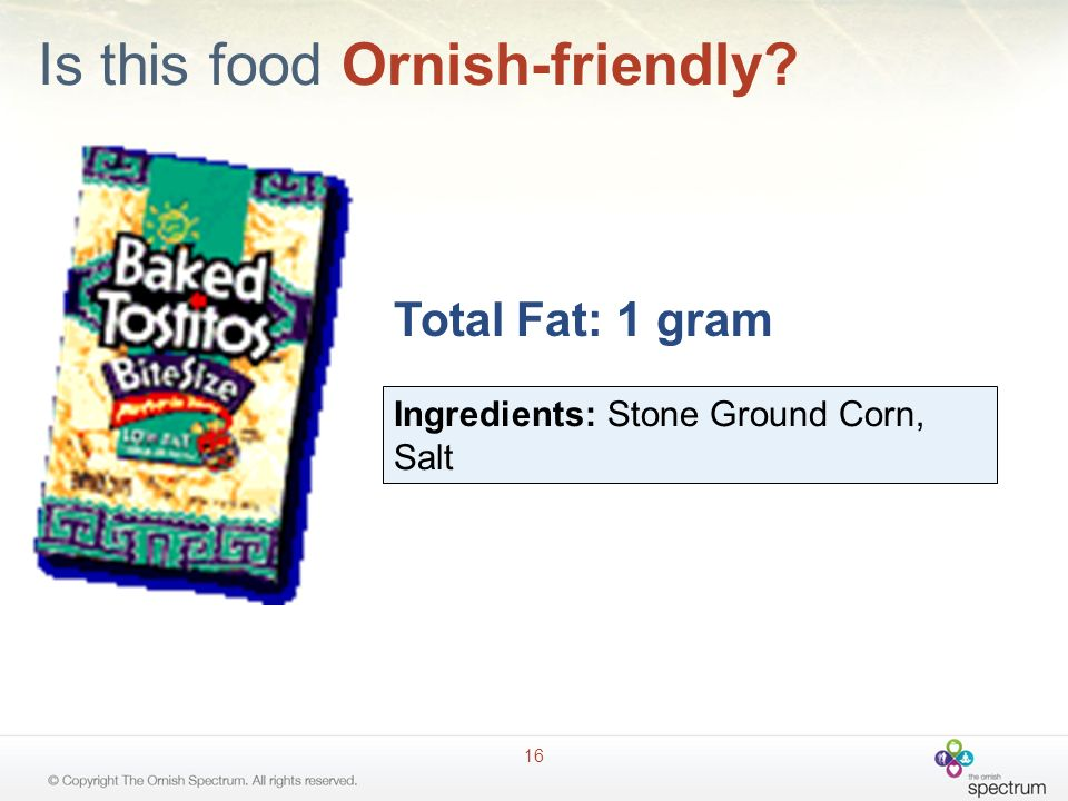 Is this food Ornish-friendly? 16 Total Fat: 1 gram Ingredients: Stone Ground Corn, Salt