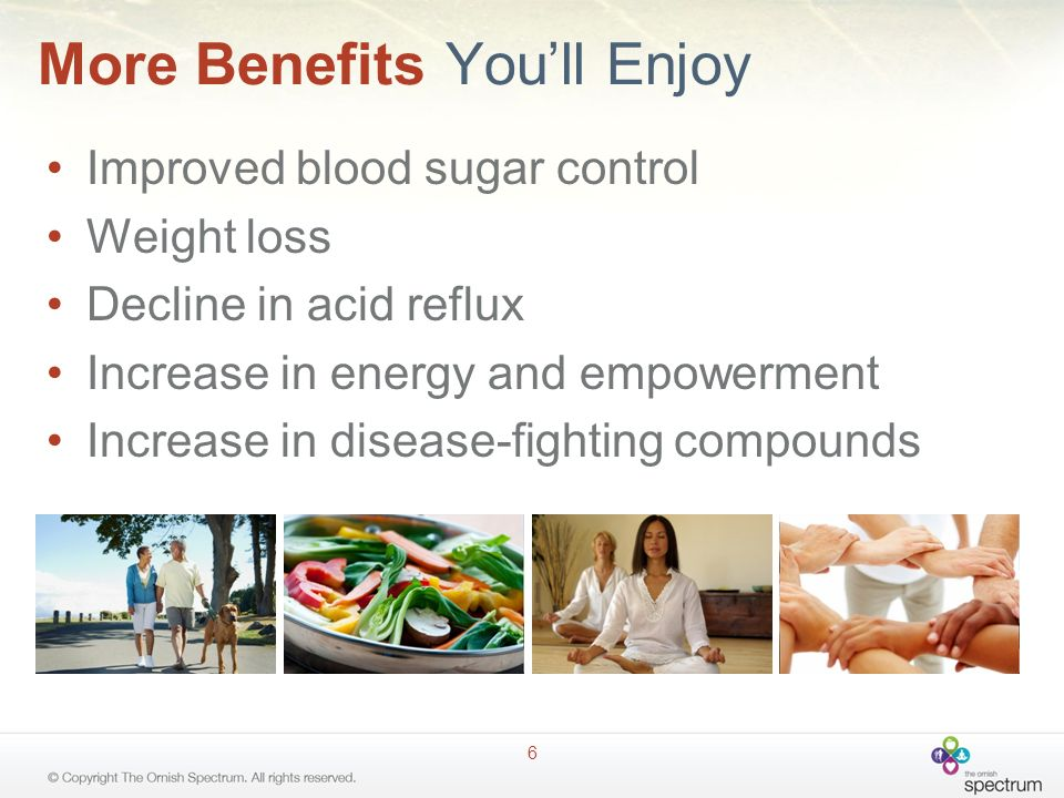 More Benefits Youll Enjoy Improved blood sugar control Weight loss Decline in acid reflux Increase in energy and empowerment Increase in disease-fight