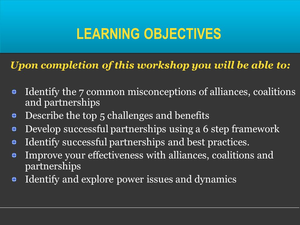 LEARNING OBJECTIVES Upon completion of this workshop you will be able to: Identify the 7 common misconceptions of alliances, coalitions and partnerships Describe the top 5 challenges and benefits Develop successful partnerships using a 6 step framework Identify successful partnerships and best practices.
