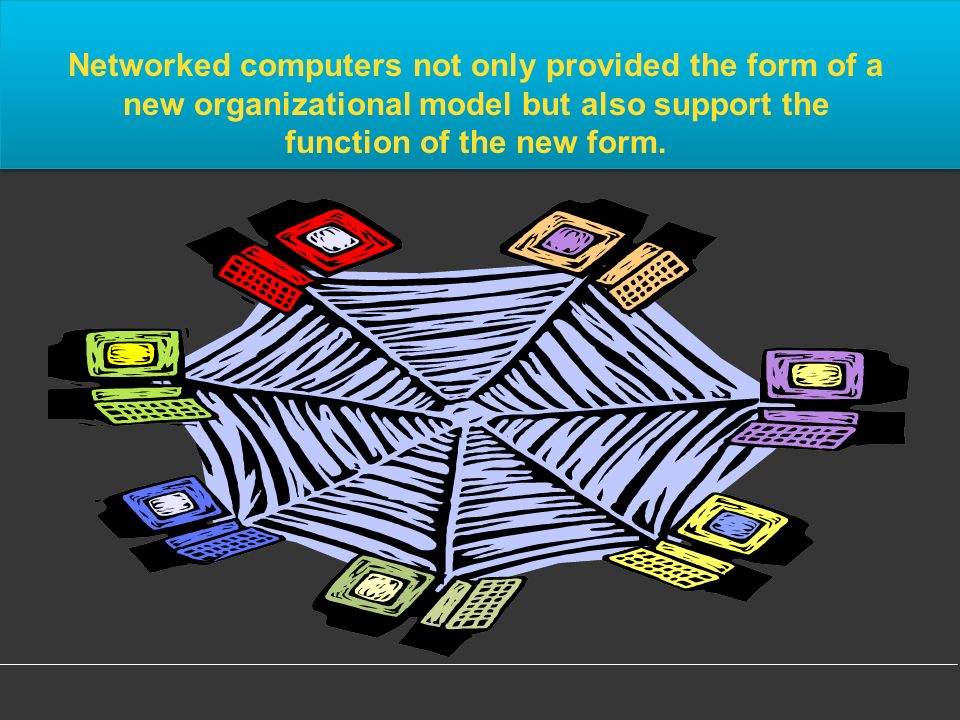 Networked computers not only provided the form of a new organizational model but also support the function of the new form.