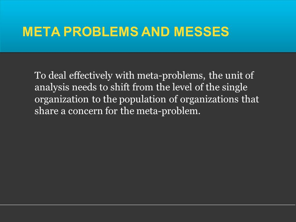META PROBLEMS AND MESSES To deal effectively with meta-problems, the unit of analysis needs to shift from the level of the single organization to the population of organizations that share a concern for the meta-problem.