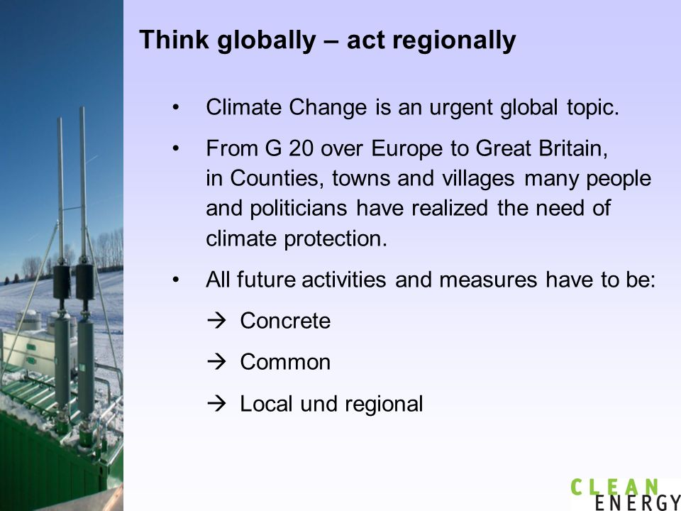 Think globally – act regionally Climate Change is an urgent global topic.