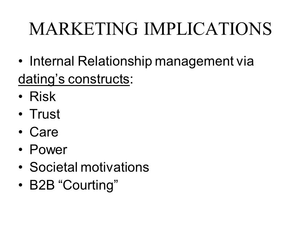 MARKETING IMPLICATIONS Internal Relationship management via datings constructs: Risk Trust Care Power Societal motivations B2B Courting