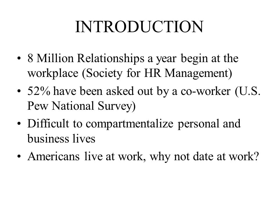 INTRODUCTION 8 Million Relationships a year begin at the workplace (Society for HR Management) 52% have been asked out by a co-worker (U.S.