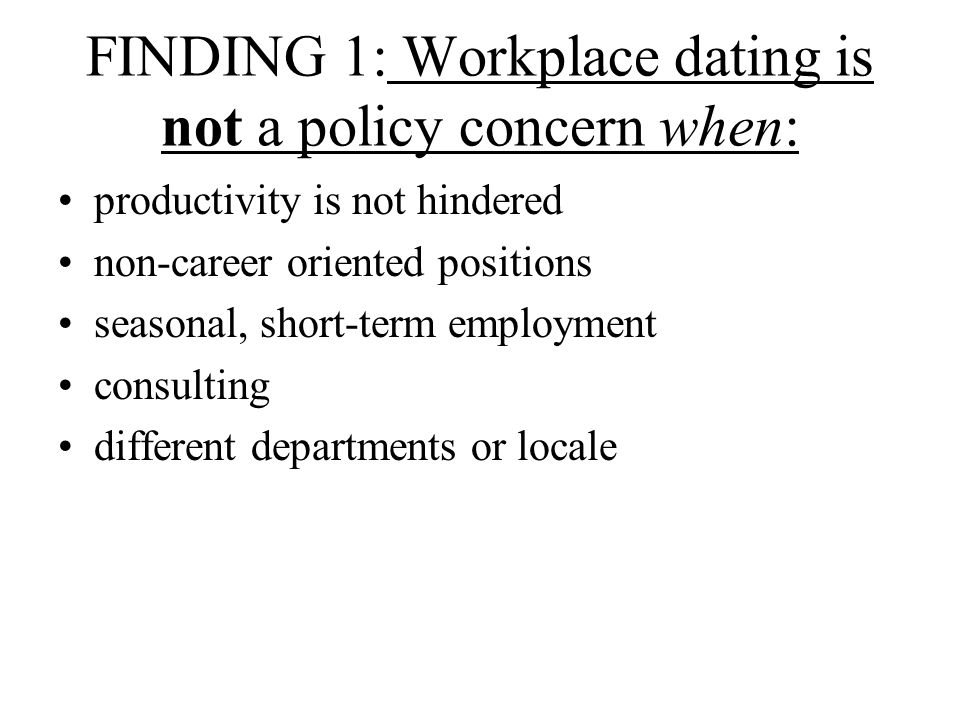 FINDING 1: Workplace dating is not a policy concern when: productivity is not hindered non-career oriented positions seasonal, short-term employment consulting different departments or locale