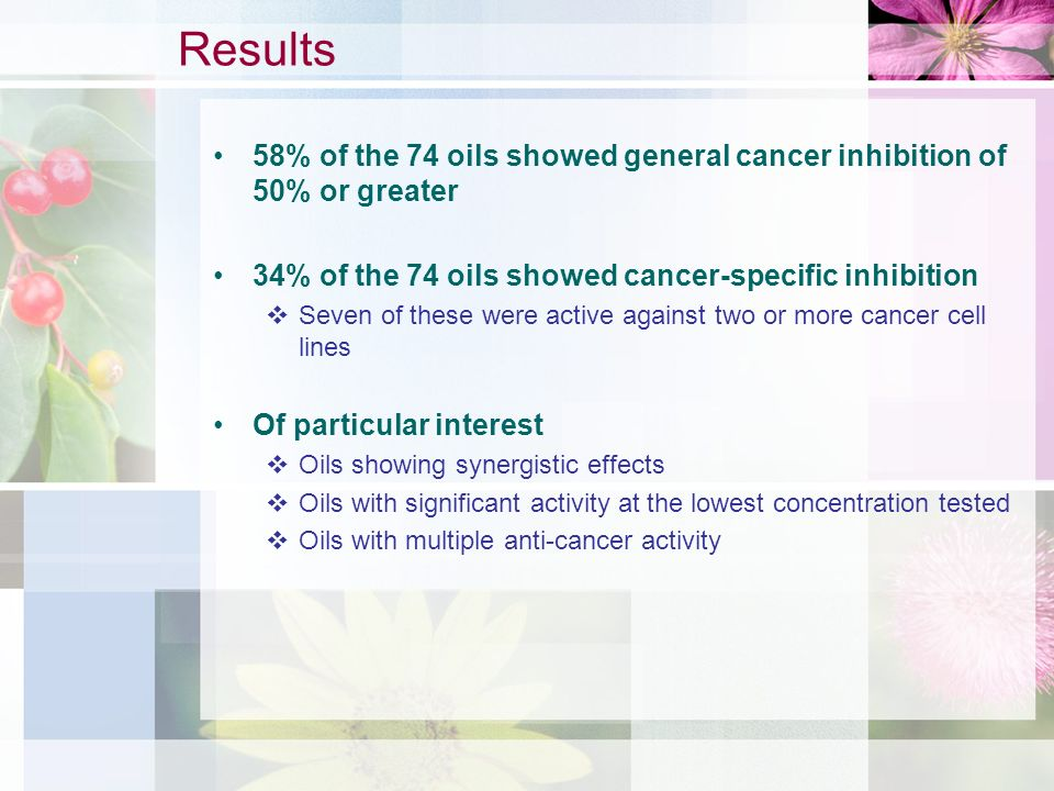 58% of the 74 oils showed general cancer inhibition of 50% or greater 34% of the 74 oils showed cancer-specific inhibition Seven of these were active