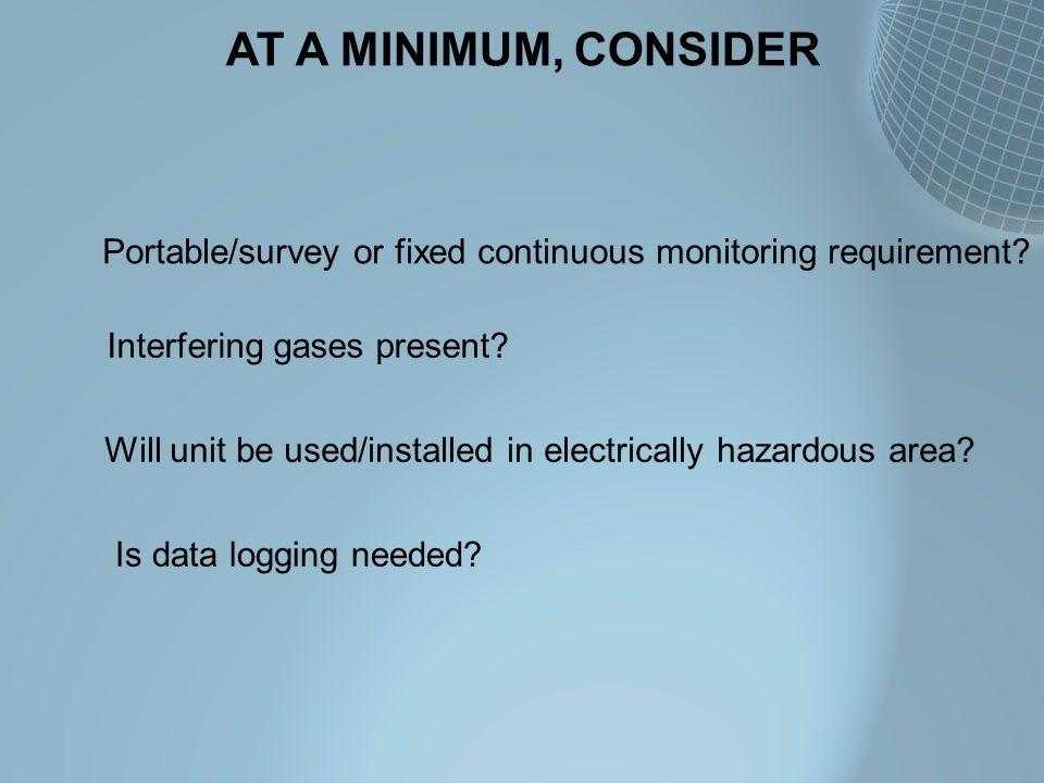 AT A MINIMUM, CONSIDER Portable/survey or fixed continuous monitoring requirement? Interfering gases present? Will unit be used/installed in electrica