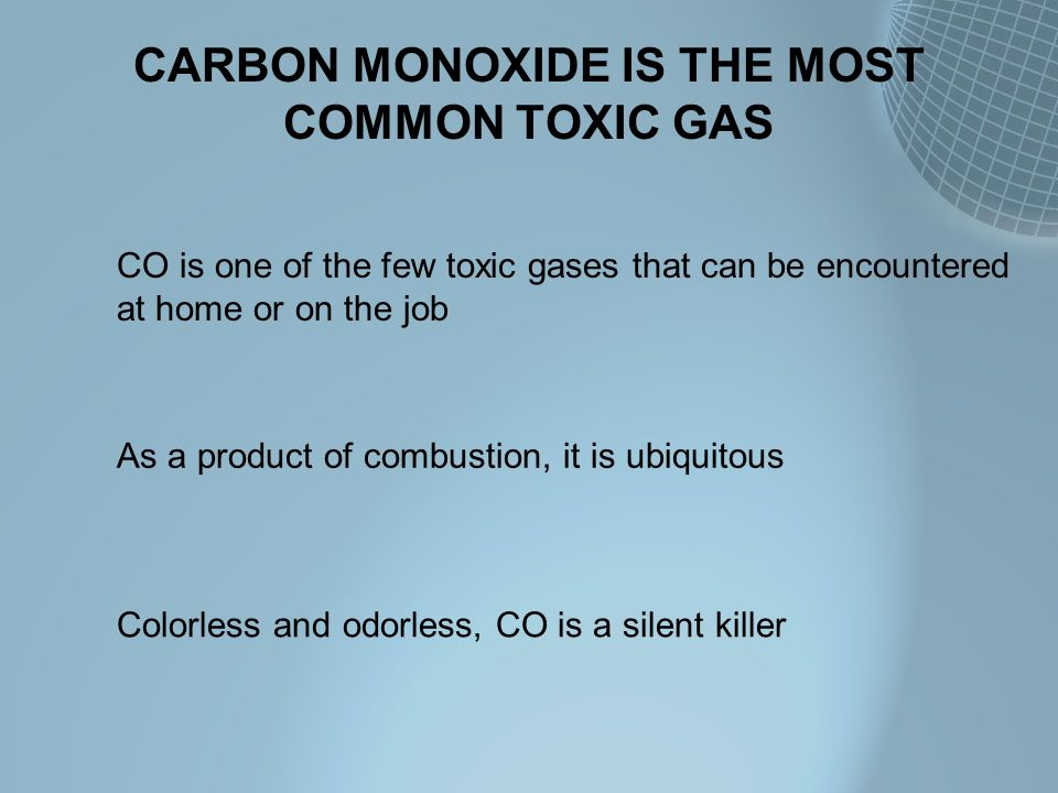 CARBON MONOXIDE IS THE MOST COMMON TOXIC GAS As a product of combustion, it is ubiquitous CO is one of the few toxic gases that can be encountered at