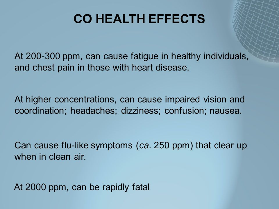 CO HEALTH EFFECTS At 200-300 ppm, can cause fatigue in healthy individuals, and chest pain in those with heart disease. At higher concentrations, can