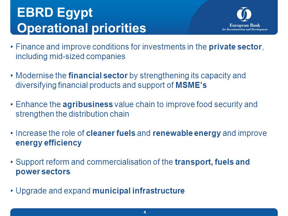 4 EBRD Egypt Operational priorities Finance and improve conditions for investments in the private sector, including mid-sized companies Modernise the