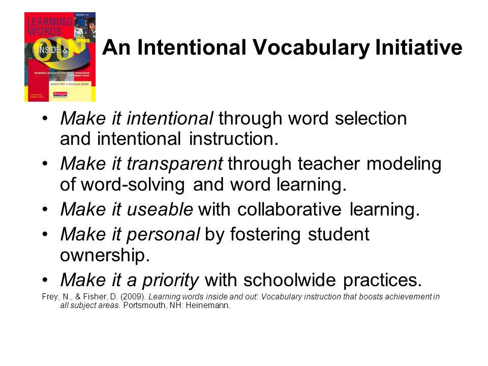 An Intentional Vocabulary Initiative Make it intentional through word selection and intentional instruction. Make it transparent through teacher model