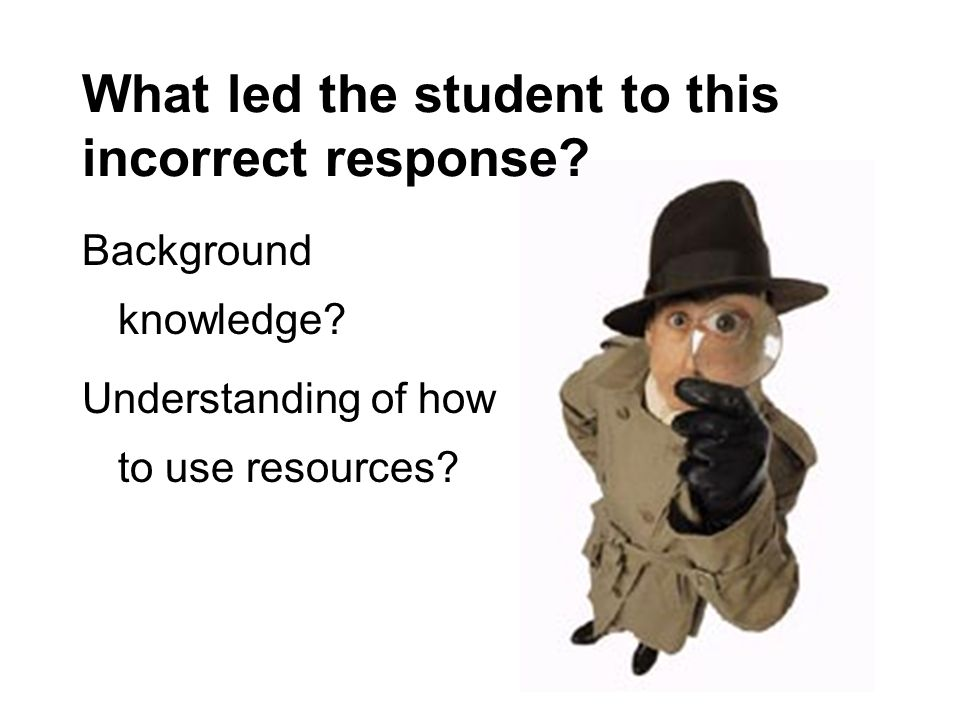 Background knowledge? Understanding of how to use resources? What led the student to this incorrect response?
