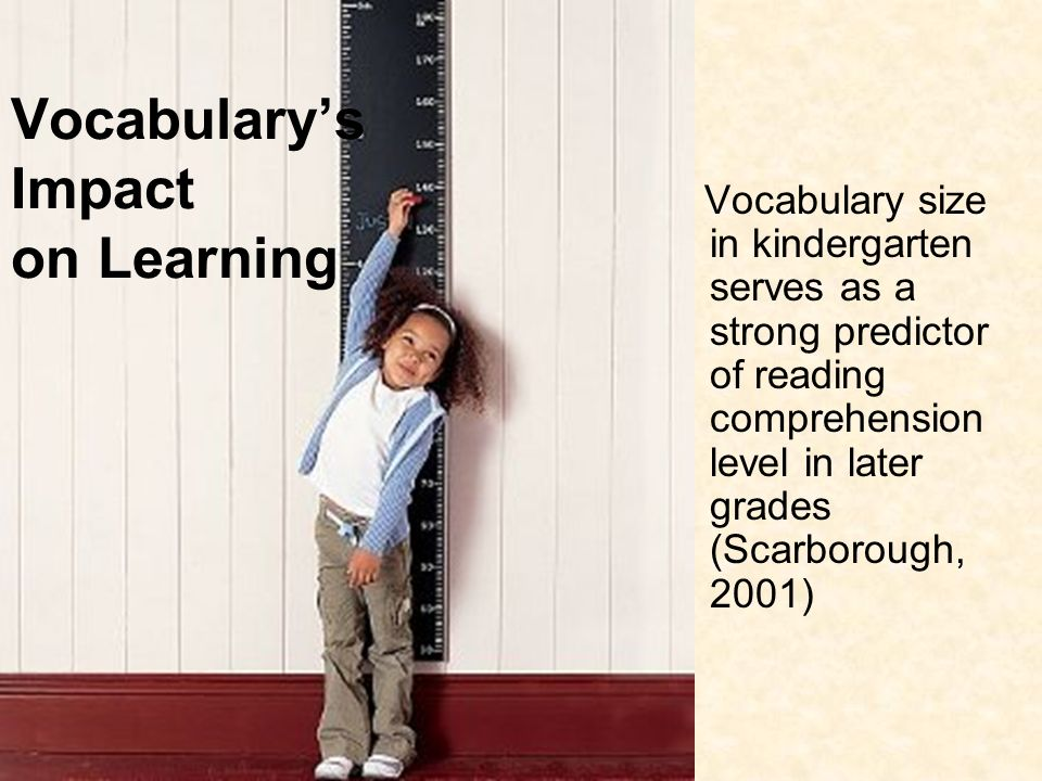 Vocabularys Impact on Learning Vocabulary size in kindergarten serves as a strong predictor of reading comprehension level in later grades (Scarboroug