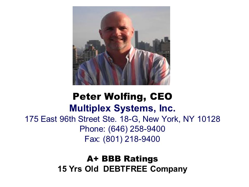 Peter Wolfing, CEO Multiplex Systems, Inc. 175 East 96th Street Ste. 18-G, New York, NY 10128 Phone: (646) 258-9400 Fax: (801) 218-9400 A+ BBB Ratings