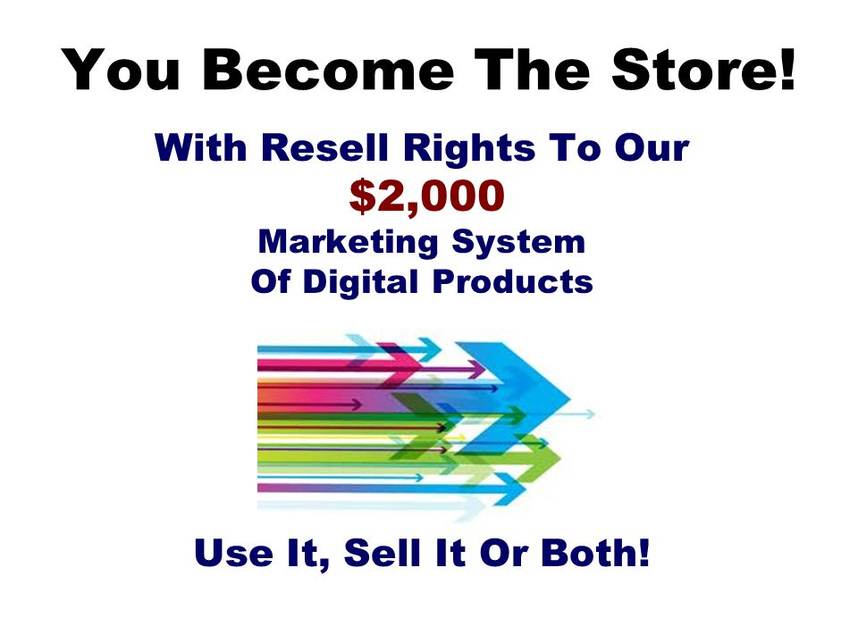 You Become The Store! With Resell Rights To Our $2,000 Marketing System Of Digital Products Use It, Sell It Or Both!